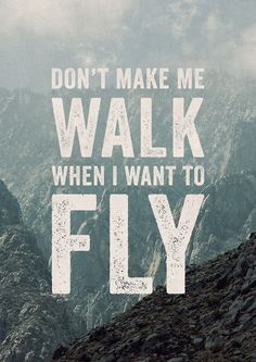 Don't make me walk when I want to fly