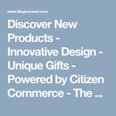 Discover New Products - Innovative Design - Unique Gifts - Powered by Citizen Commerce - The Grommet