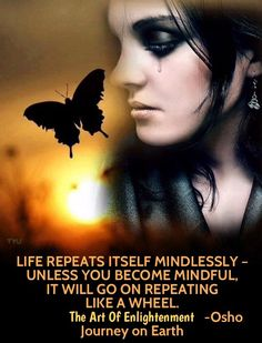 LIFE REPEATS ITSELF MINDLESSLY – UNLESS YOU BECOME MINDFUL, IT WILL GO ON REPEATING LIKE A WHEEL.  – OSHO  Zen : The Art Of Enlightenment