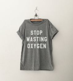 Stop wasting oxygen tshirt unisex women gift girl #tumblr funny slogan fangirl teens #fashion teenager friends girlfriend #cute tshirts for girls