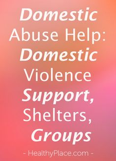 Learn about domestic violence shelters, domestic violence help, domestic abuse help and getting domestic violence support through domestic violence groups.   www.HealthyPlace.com