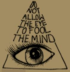 Do not allow the eye to fool the mind