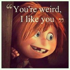 """You're weird, I like you"" 