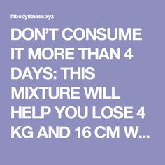 DON'T CONSUME IT MORE THAN 4 DAYS: THIS MIXTURE WILL HELP YOU LOSE 4 KG AND 16 CM WAIST IN JUST 4 DAYS – RECIPE – Fit Body Fitness