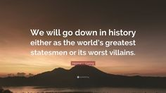 """Hermann Goring Quote: """"We will go down in history either as the world's greatest statesmen or its worst villains."""""""