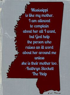 Mississippi is like my mother. -Kathryn Stockett, The Help