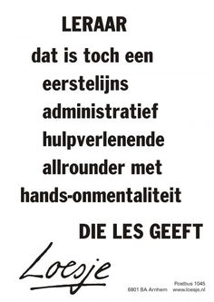 Leraar dat is toch een eerstelijns administratief hulpverlenende allrounder met hands on mentaliteit die les geeft Teaching Posters, Teaching Quotes, School Quotes, School Humor, Cool Words, Wise Words, Best Quotes, Funny Quotes, Thank You Quotes