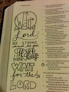 Psalm 27:14 - Wait for the Lord, be strong and let your heart take courage, wait for the Lord. [credit to https://aworkofheart.wordpress.com/2014/09/28/day-28-of-my-30-day-challenge/]