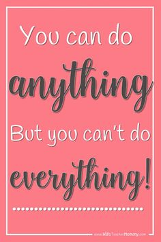 You can do ANYTHING- but you can't do EVERYTHING! Prioritize!