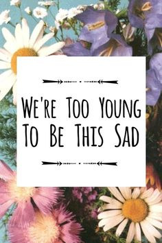 We're too young to be this sad. Let's be happy instead♡