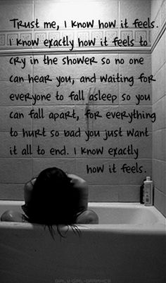 Trust me, I know how it feels. I know exactly how it feels to cry in the shower so no one can hear you...