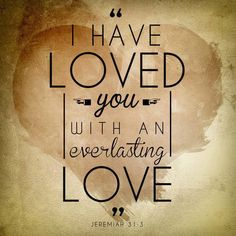 "Jeremiah 31:3 (NASB) - The Lord appeared to him from afar, saying, ""I have loved you with an everlasting love; Therefore I have drawn you with loving kindness."