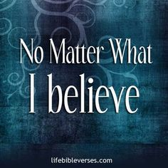 awesome No matter what, I believe... Best Quotes Life Check more at http://bestquotes.name/pin/109328/
