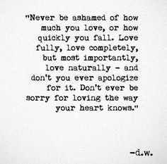 Never be ashamed of how much you love