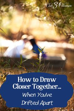 Have you drifted apart in your marriage? Wish the two of you were closer? Here are 7 inspiring ways you can draw closer in your relationship! How to Draw Closer Together...When You've Drifted Apart ~ Club31Women