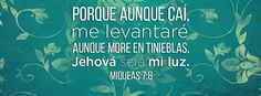 """Jehová será mi luz - Miqueas 7:8 """"Tú, enemiga mía, no te alegres de mí, porque aunque caí, me levantaré; aunque more en tinieblas, Jehová será mi luz."""""""
