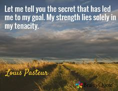 Let me tell you the secret that has led me to my goal. My strength lies solely in my tenacity. / Louis Pasteur