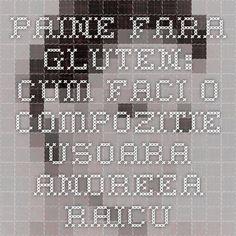 Paine fara gluten: cum faci o compozitie usoara - Andreea Raicu