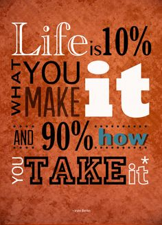 Life is 10% what you make it and 90% how you take it!