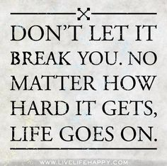 Dont let it break you. No matter how hard it gets, life goes on. by deeplifequotes, via Flickr