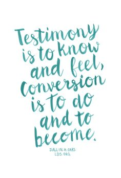 Testimony is to know and feel, conversion is to do and to become. —Elder Dallin…