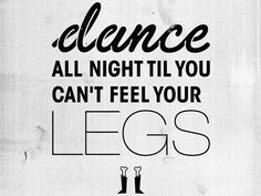 dance all night til you can't feel your legs. #dance #quote