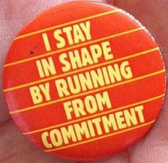 I stay in shape by running from commitment.