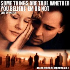 """""""Alcune cose sono vere, che tu ci creda o no""""  (da """"City of Angels"""" di Brad Silberling con Nicolas Cage e Meg Ryan - 1998)"""