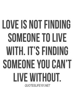 Love is not finding someone to live with. It's finding someone you can't live without.