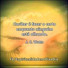 Caráter é fazer o certo enquanto ninguém está olhando. J. C. Watts https://www.facebook.com/espiritualidadenodiaadia/