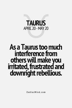 As a Taurus too much interference from others will make you irritated, frustrated and downright rebellious.