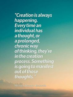 Something is going to manifest out of those thoughts.
