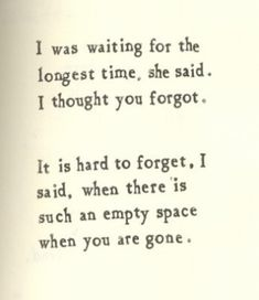 It's hard to forget when there is such an empty space when you are gone.