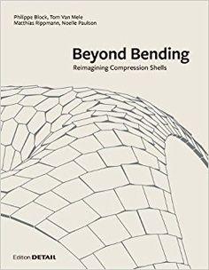 Beyond bending : reimagining compression shells / Philippe Block, Tom Van Mele, Matthias Rippmann, Noelle Paulson Munich : Edition Detail, [2017]