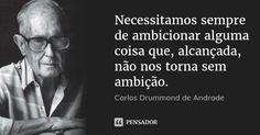 Necessitamos sempre de ambicionar alguma coisa que, alcançada, não nos torna sem ambição. — Carlos Drummond de Andrade