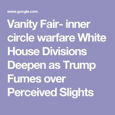 Vanity Fair- inner circle warfare White House Divisions Deepen as Trump Fumes over Perceived Slights