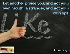 Let another praise you, and not your own mouth; a stranger, and not your own lips. / Proverbs 27:2