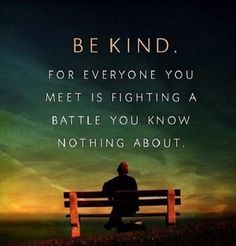 Life Quote  Be kind. For everyone you meet is fighting a battle you know