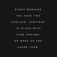 Every morning you have two choices: Continue to sleep with your dreams. Or wake up and chase them. | Music to motivate you.