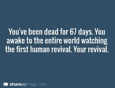 You've been dead for 67 days. You awake to the entire world watching the first human revival. Your revival.