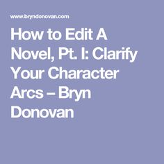 How to Edit A Novel, Pt. I: Clarify Your Character Arcs – Bryn Donovan