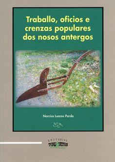 Traballo, oficios e crenzas populares dos nosos antergos / Narciso Luaces Pardo Publicación Noia : Toxosoutos, D.L. 2013
