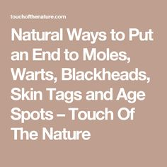 Natural Ways To Destroy Moles, Warts, Blackheads, Skin Tags And Age Spots - Healthy Living Team Age Spot Remedies, Natural Remedies, Mole Removal, Skin Growths, Skin Tag, Liposuction, Warts, Skin Problems, The Cure