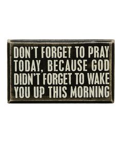Don't Forget to pray today, because God didn't forget to wake you up this morning. So true.