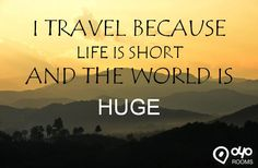 I #TRAVEL BECAUSE #LIFE IS SHORT AND THE #WORLD IS HUGE
