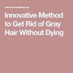 Innovative Method to Get Rid of Gray Hair Without Dying