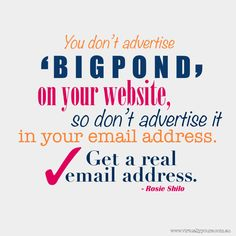 You don't advertise bigpond on your website so don't advertise it in your email address. Get a real email address! Rosie Shilo. Www.virtuallyyours.com.au