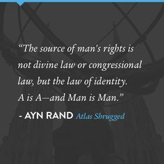 """""""The source of man's rights is not divine law or congressional law, but the law of identity. A is A -- and Man is Man."""" A quote by Ayn Rand from Atlas Shrugged"""