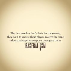 The best coaches don't do it for the money, they do it to ensure their players receive the same values and experience sports once gave them.