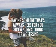 Having Someone That's Always Here For You Isn't A Normal Thing, It's A Blessing